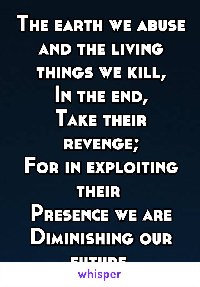 The earth we abuse and the living things we kill, In the end, Take their revenge; For in exploiting their  Presence we are Diminishing our future.