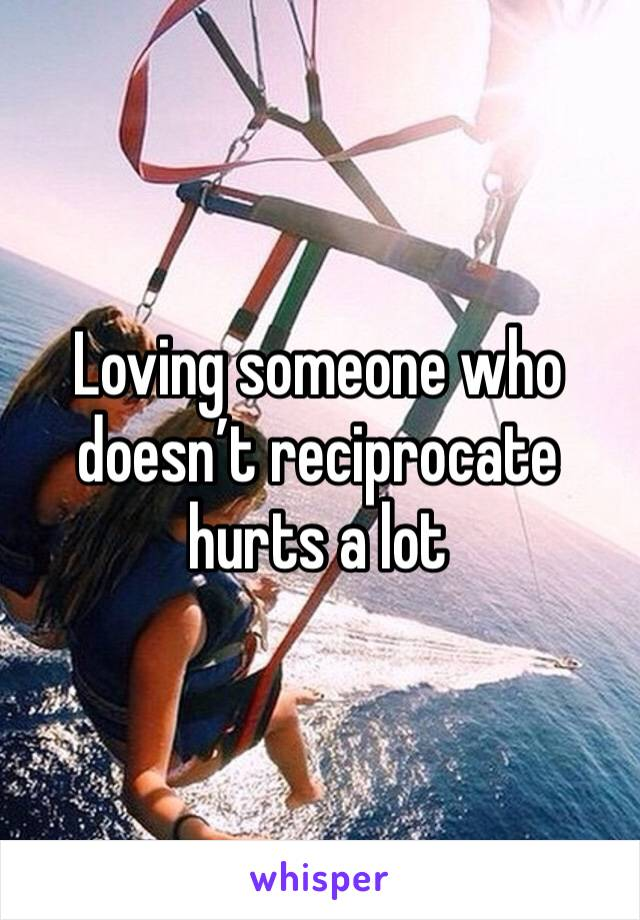 Loving someone who doesn't reciprocate hurts a lot