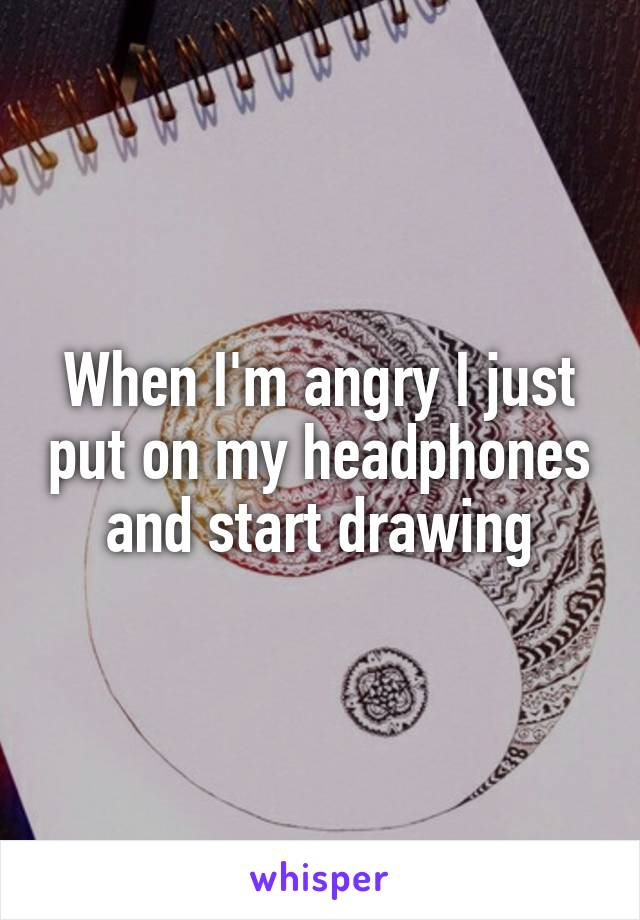 When I'm angry I just put on my headphones and start drawing