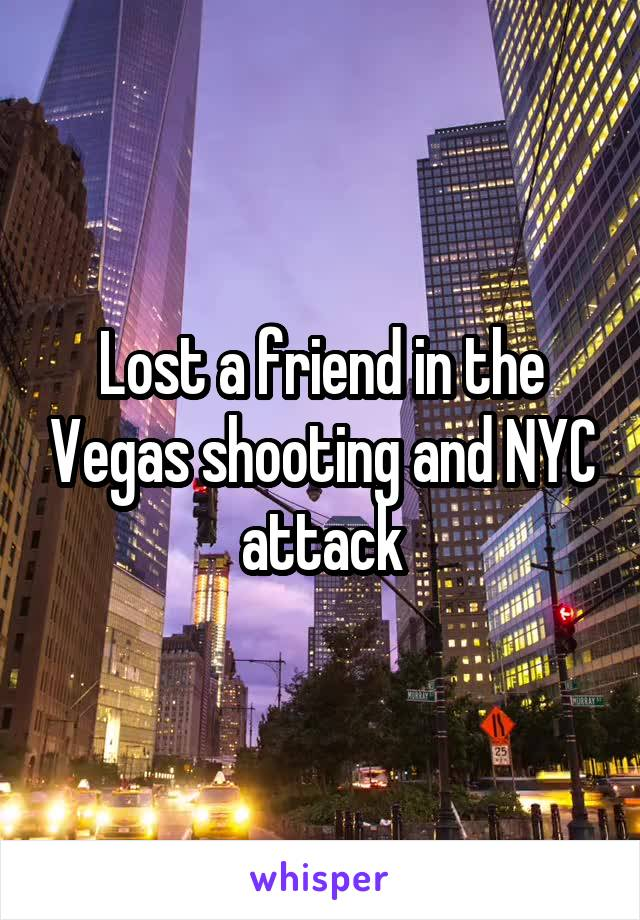 Lost a friend in the Vegas shooting and NYC attack