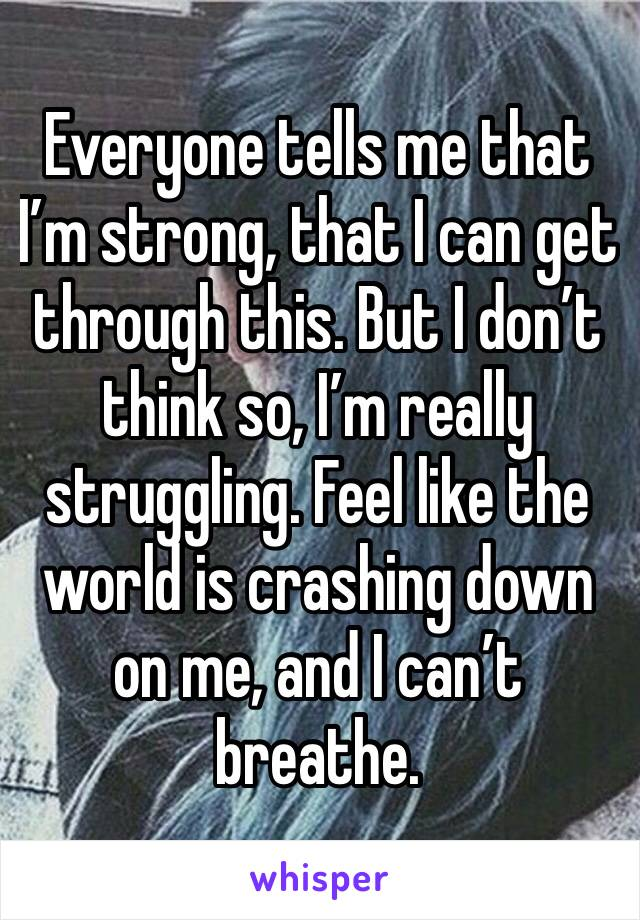 Everyone tells me that I'm strong, that I can get through this. But I don't think so, I'm really struggling. Feel like the world is crashing down on me, and I can't breathe.