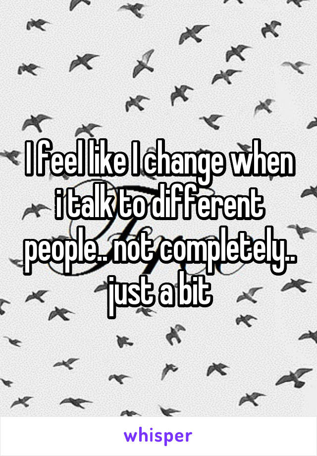 I feel like I change when i talk to different people.. not completely.. just a bit