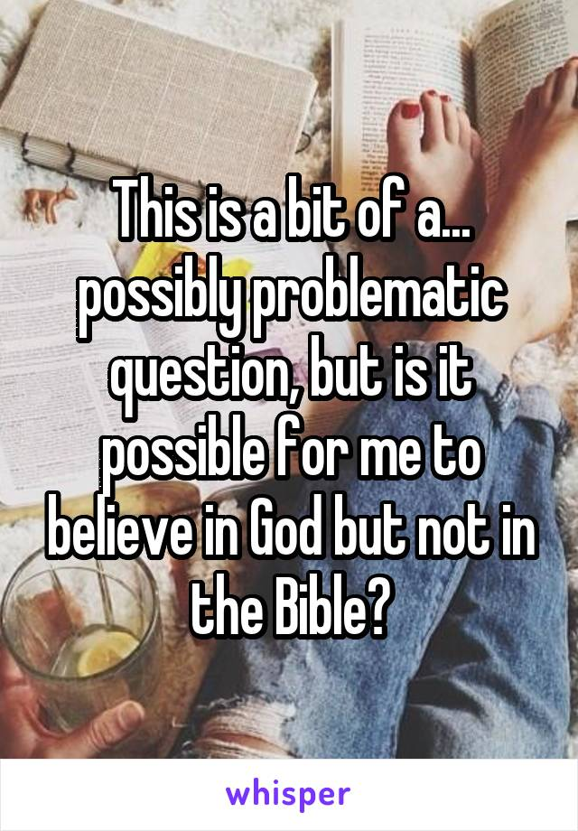 This is a bit of a... possibly problematic question, but is it possible for me to believe in God but not in the Bible?