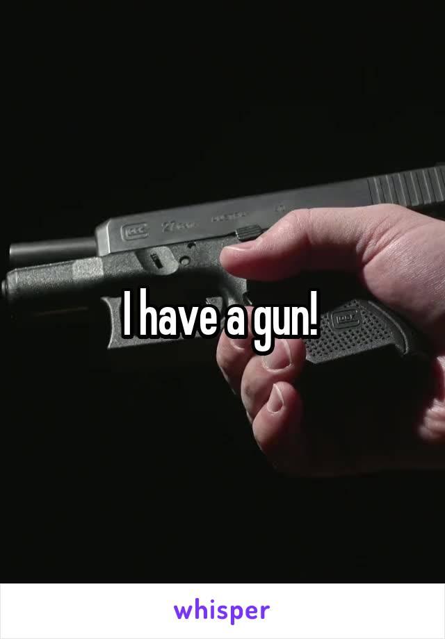 I have a gun!
