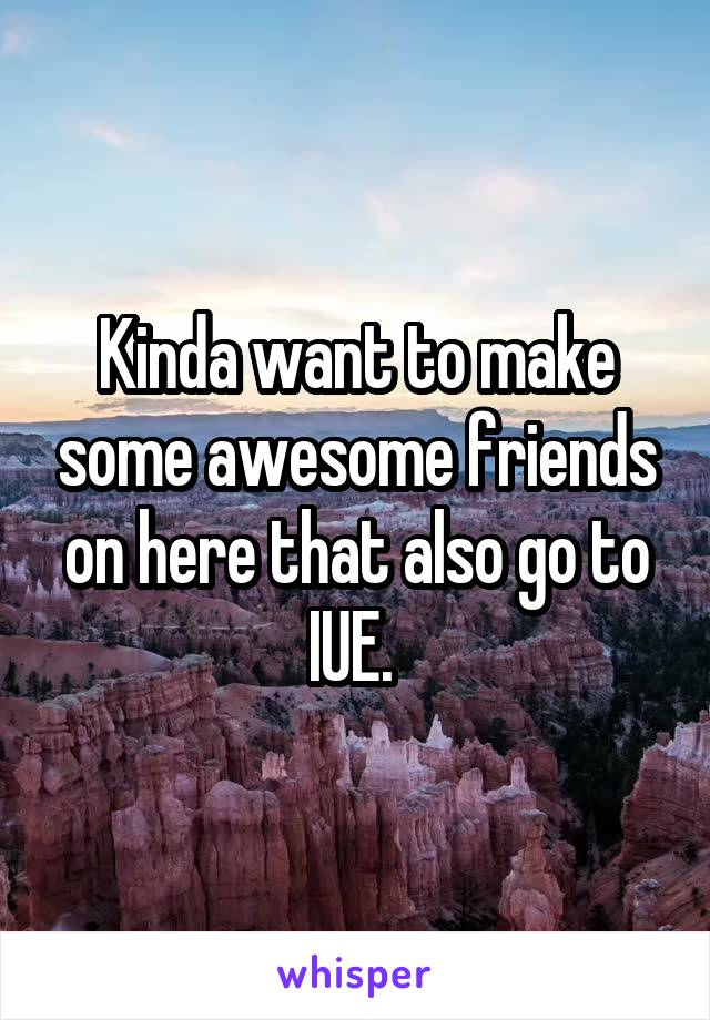 Kinda want to make some awesome friends on here that also go to IUE.
