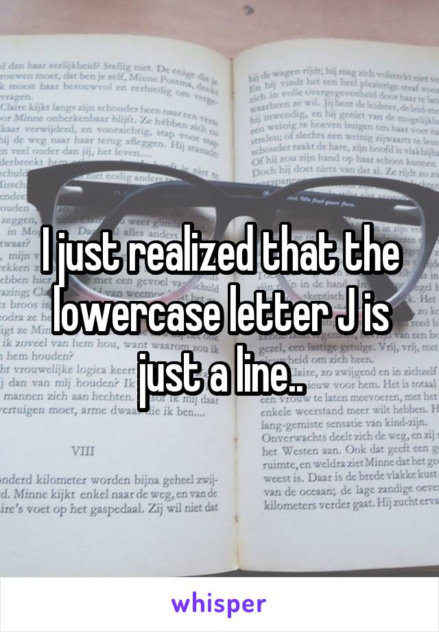 I just realized that the lowercase letter J is just a line..