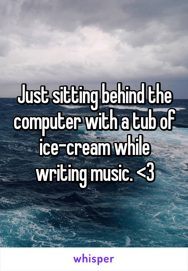 Just sitting behind the computer with a tub of ice-cream while writing music. <3
