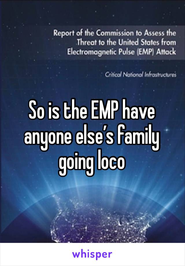 So is the EMP have anyone else's family going loco