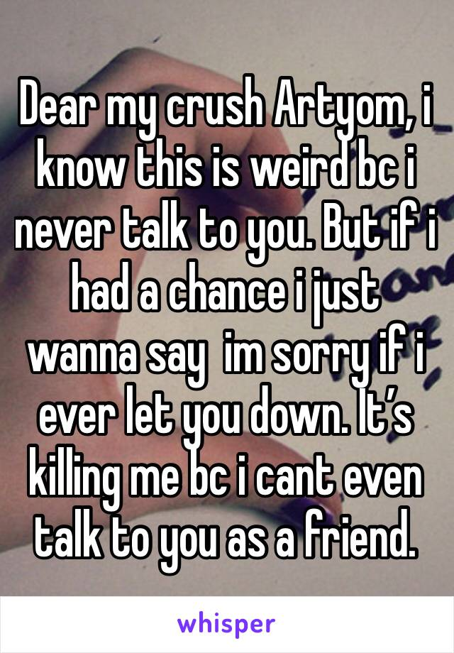 Dear my crush Artyom, i know this is weird bc i never talk to you. But if i had a chance i just wanna say  im sorry if i ever let you down. It's killing me bc i cant even talk to you as a friend.