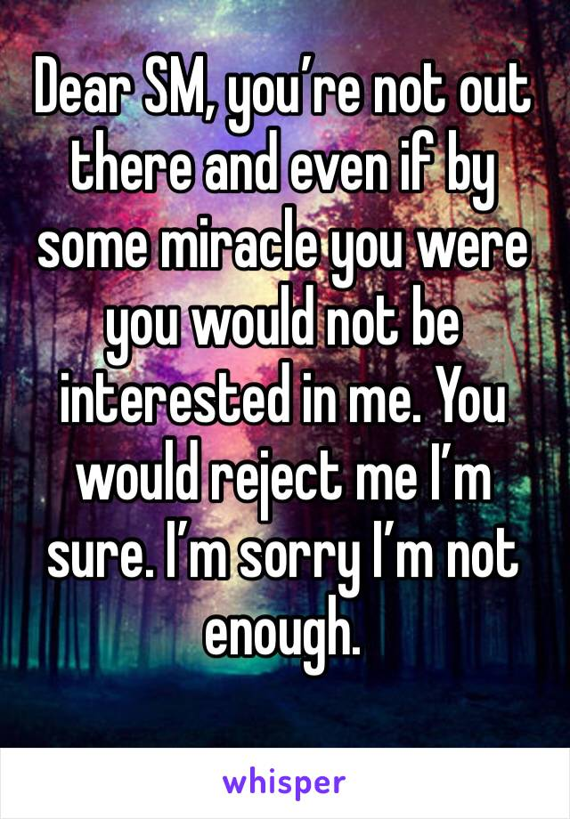Dear SM, you're not out there and even if by some miracle you were you would not be interested in me. You would reject me I'm sure. I'm sorry I'm not enough.
