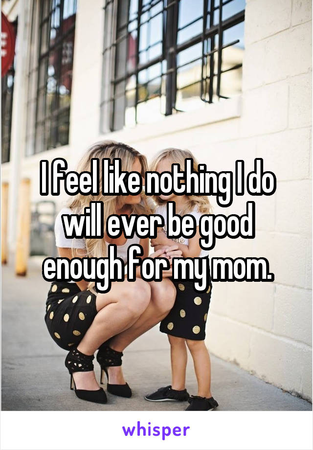 I feel like nothing I do will ever be good enough for my mom.