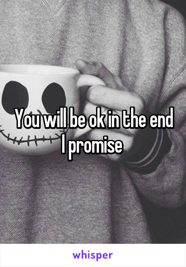 You will be ok in the end I promise