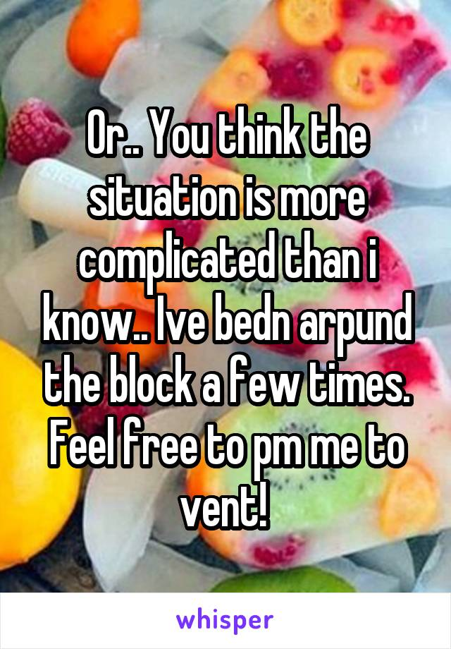 Or.. You think the situation is more complicated than i know.. Ive bedn arpund the block a few times. Feel free to pm me to vent!