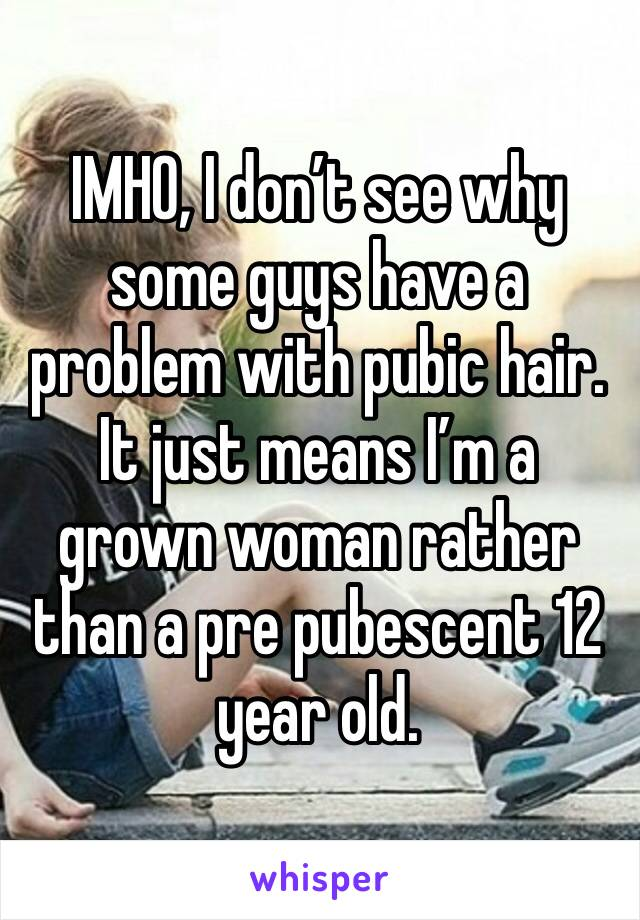 IMHO, I don't see why some guys have a problem with pubic hair. It just means I'm a grown woman rather than a pre pubescent 12 year old.