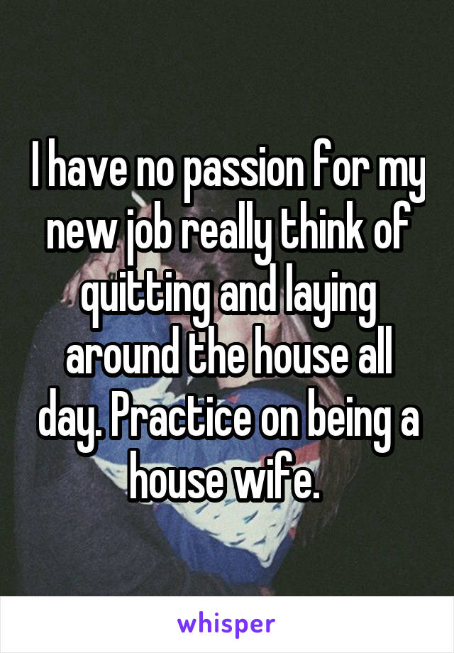 I have no passion for my new job really think of quitting and laying around the house all day. Practice on being a house wife.