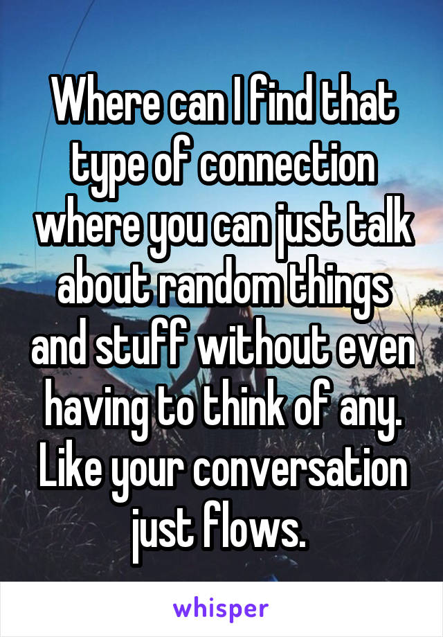 Where can I find that type of connection where you can just talk about random things and stuff without even having to think of any. Like your conversation just flows.