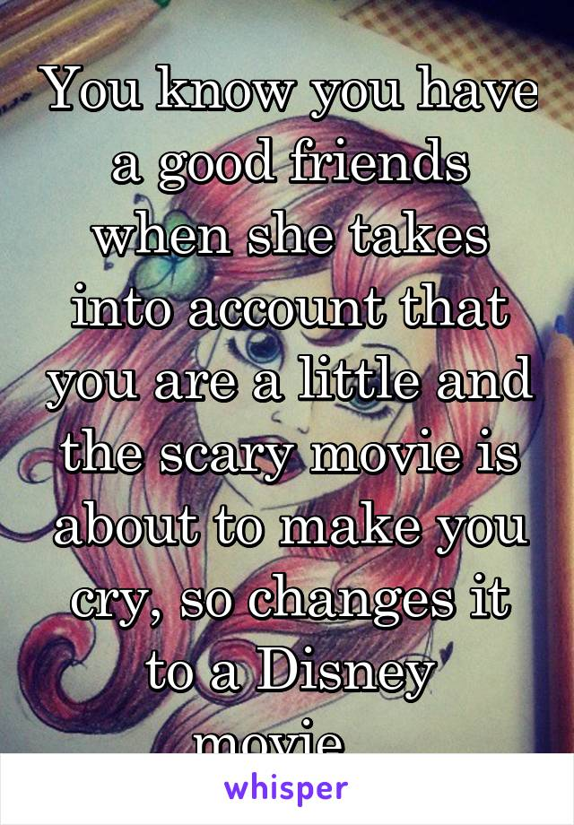 You know you have a good friends when she takes into account that you are a little and the scary movie is about to make you cry, so changes it to a Disney movie...