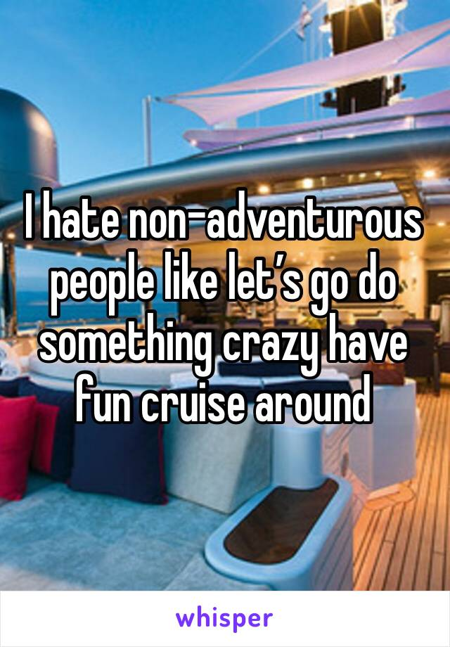 I hate non-adventurous people like let's go do something crazy have fun cruise around