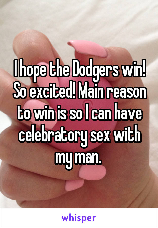 I hope the Dodgers win! So excited! Main reason to win is so I can have celebratory sex with my man.