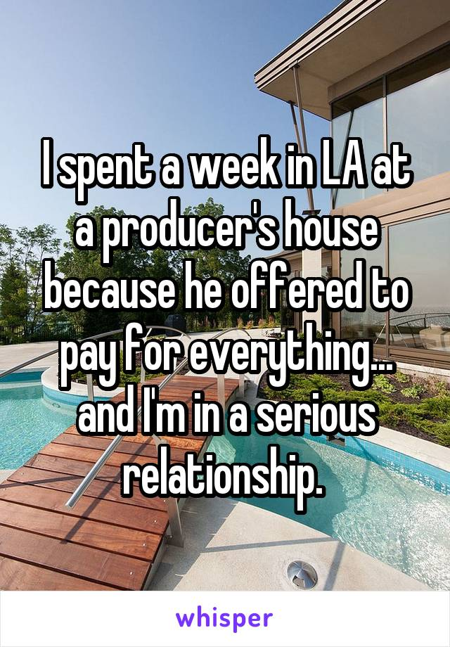 I spent a week in LA at a producer's house because he offered to pay for everything... and I'm in a serious relationship.