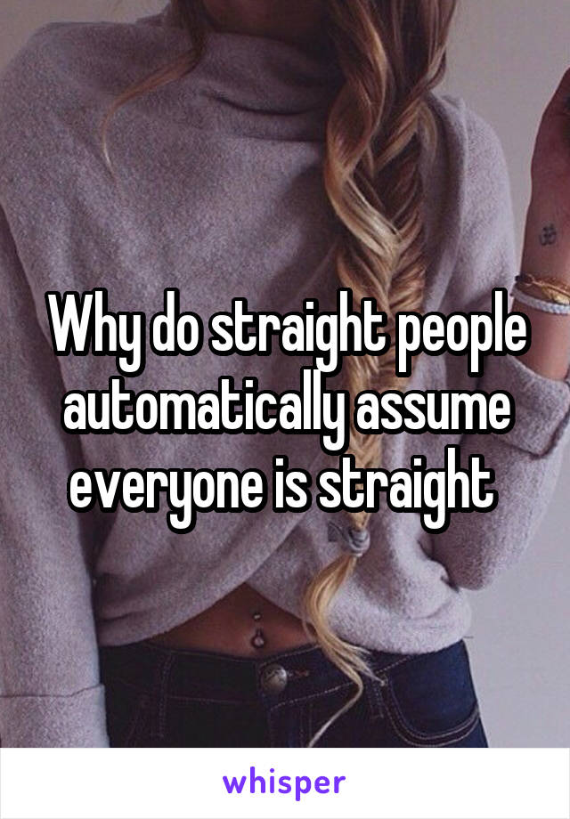 Why do straight people automatically assume everyone is straight