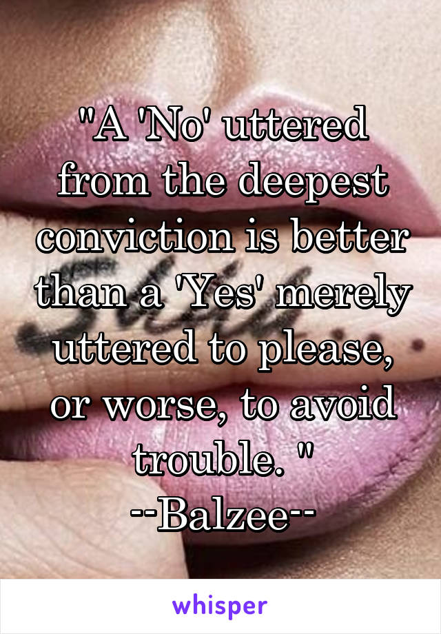 """""""A 'No' uttered from the deepest conviction is better than a 'Yes' merely uttered to please, or worse, to avoid trouble. """" --Balzee--"""