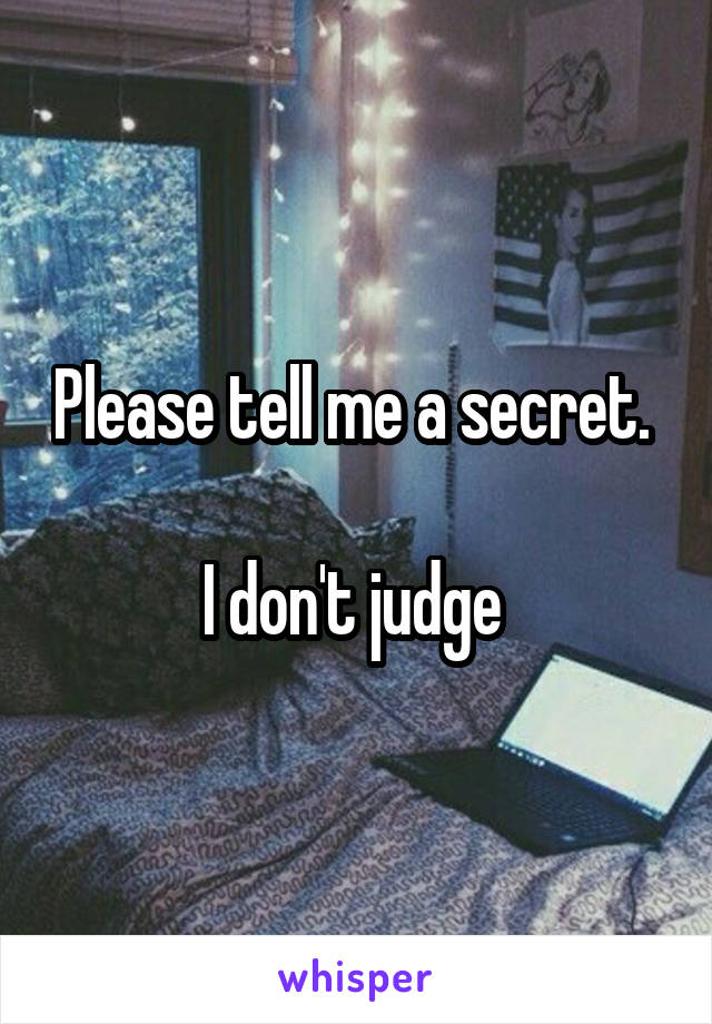 Please tell me a secret.   I don't judge