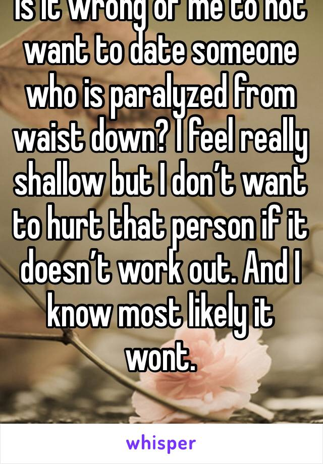 Is it wrong of me to not want to date someone who is paralyzed from waist down? I feel really shallow but I don't want to hurt that person if it doesn't work out. And I know most likely it wont.