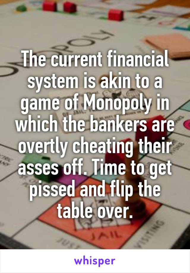 The current financial system is akin to a game of Monopoly in which the bankers are overtly cheating their asses off. Time to get pissed and flip the table over.