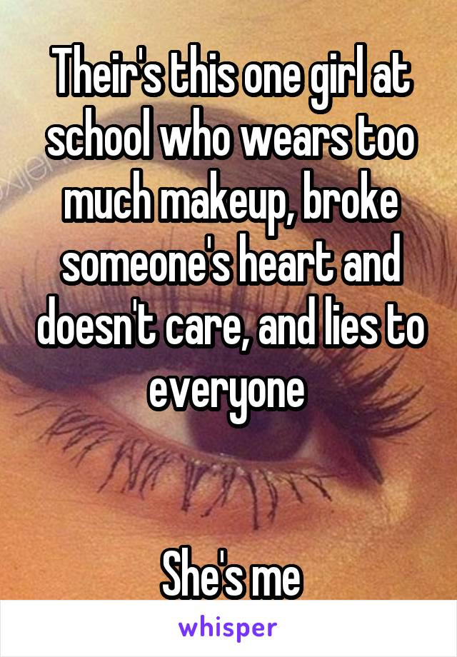 Their's this one girl at school who wears too much makeup, broke someone's heart and doesn't care, and lies to everyone    She's me