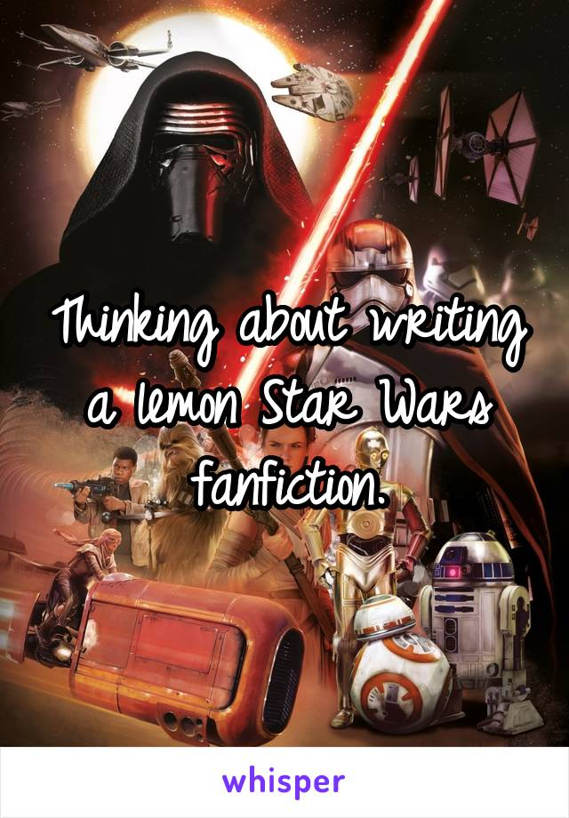 Thinking about writing a lemon Star Wars fanfiction.