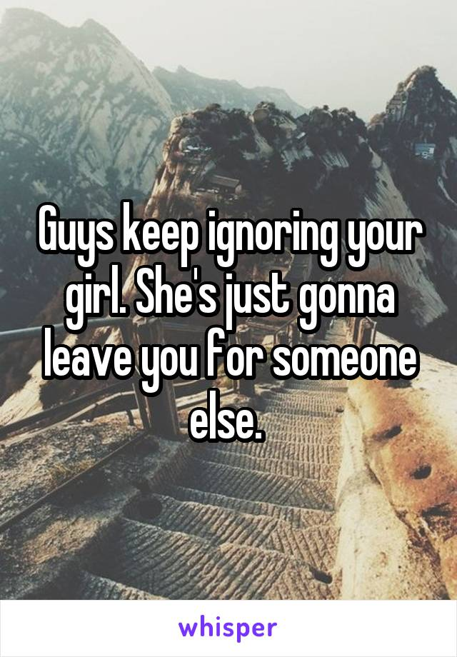Guys keep ignoring your girl. She's just gonna leave you for someone else.