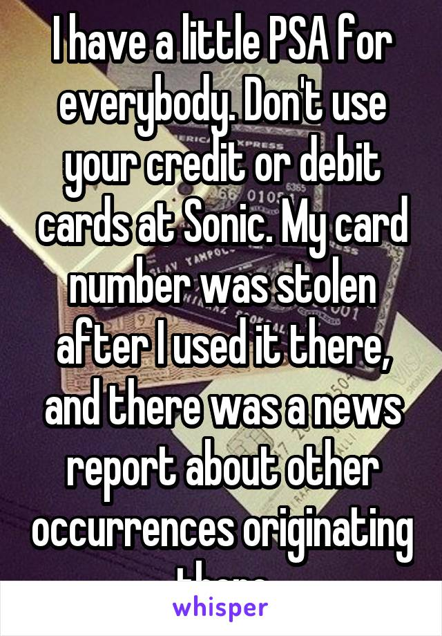 I have a little PSA for everybody. Don't use your credit or debit cards at Sonic. My card number was stolen after I used it there, and there was a news report about other occurrences originating there