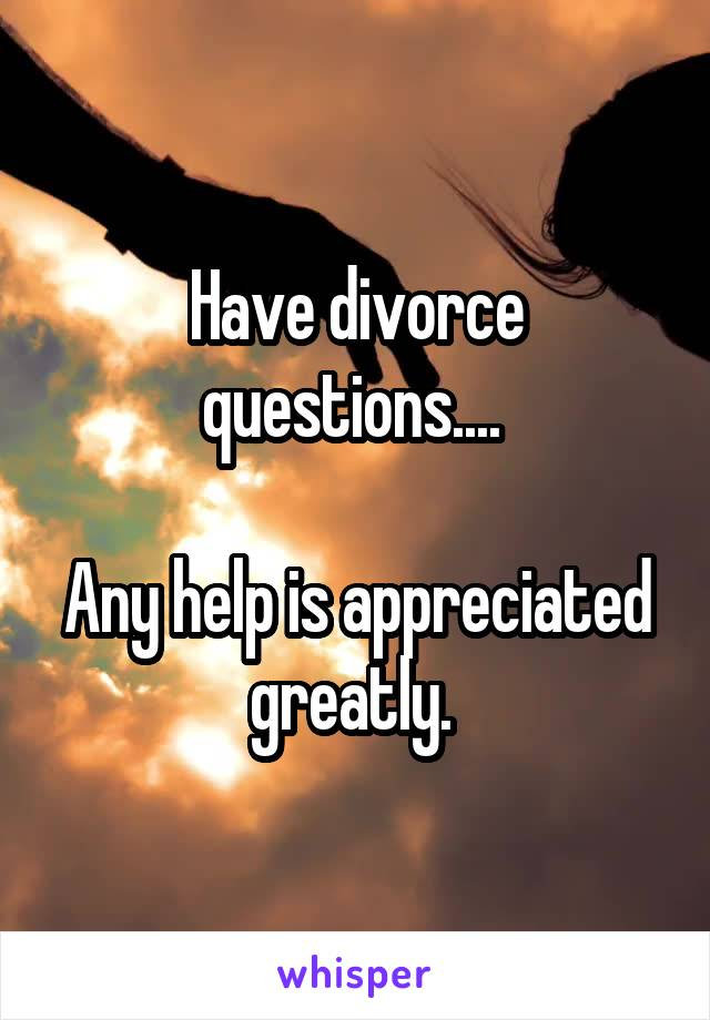 Have divorce questions....   Any help is appreciated greatly.