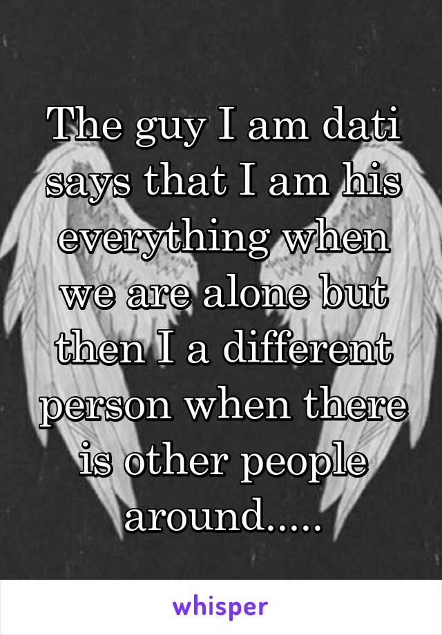 The guy I am dati says that I am his everything when we are alone but then I a different person when there is other people around.....
