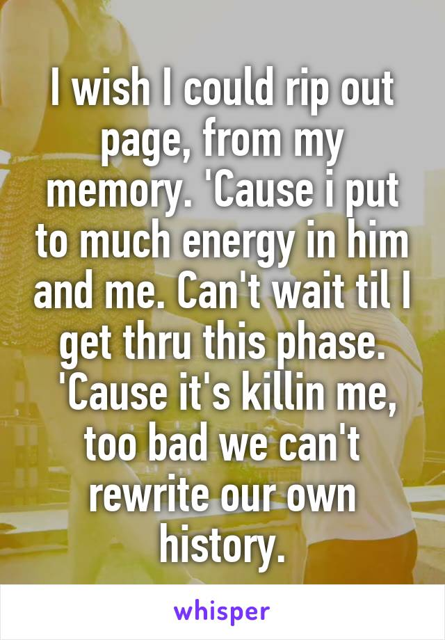 I wish I could rip out page, from my memory. 'Cause i put to much energy in him and me. Can't wait til I get thru this phase.  'Cause it's killin me, too bad we can't rewrite our own history.