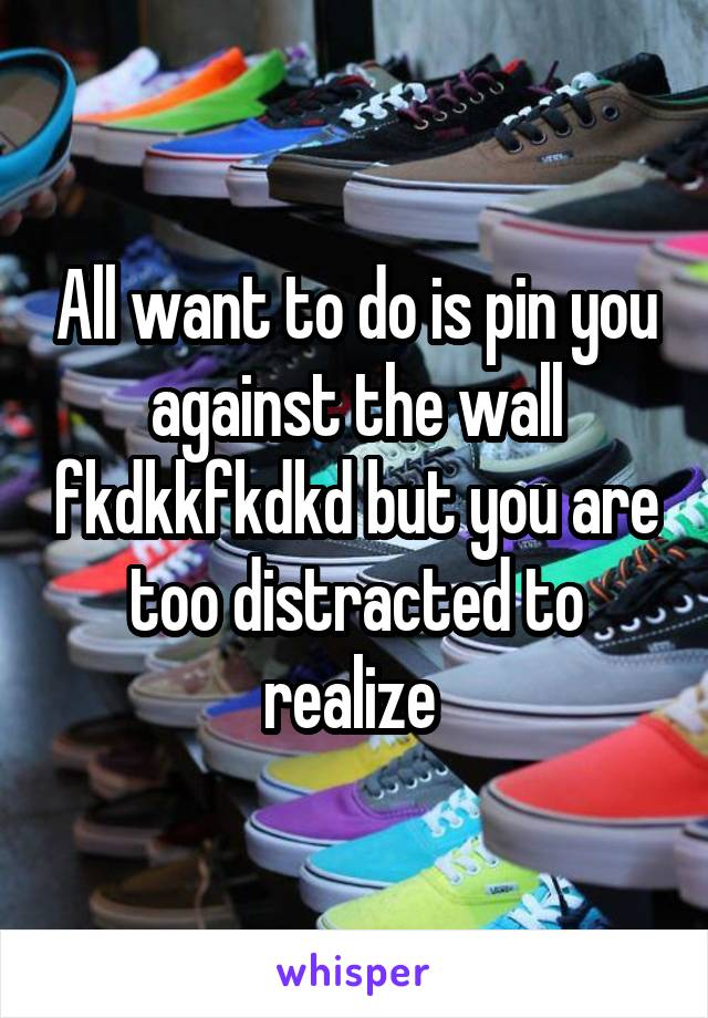 All want to do is pin you against the wall fkdkkfkdkd but you are too distracted to realize