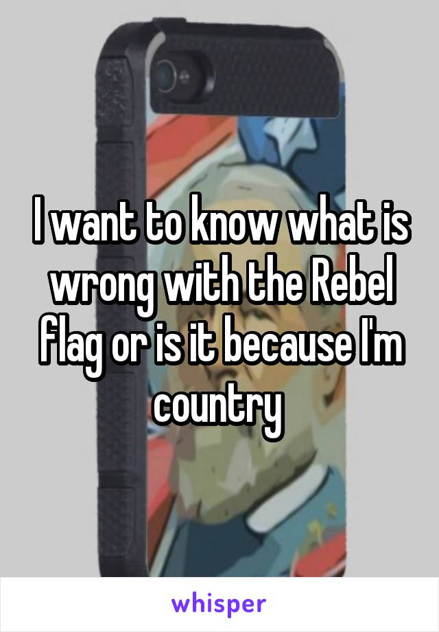 I want to know what is wrong with the Rebel flag or is it because I'm country