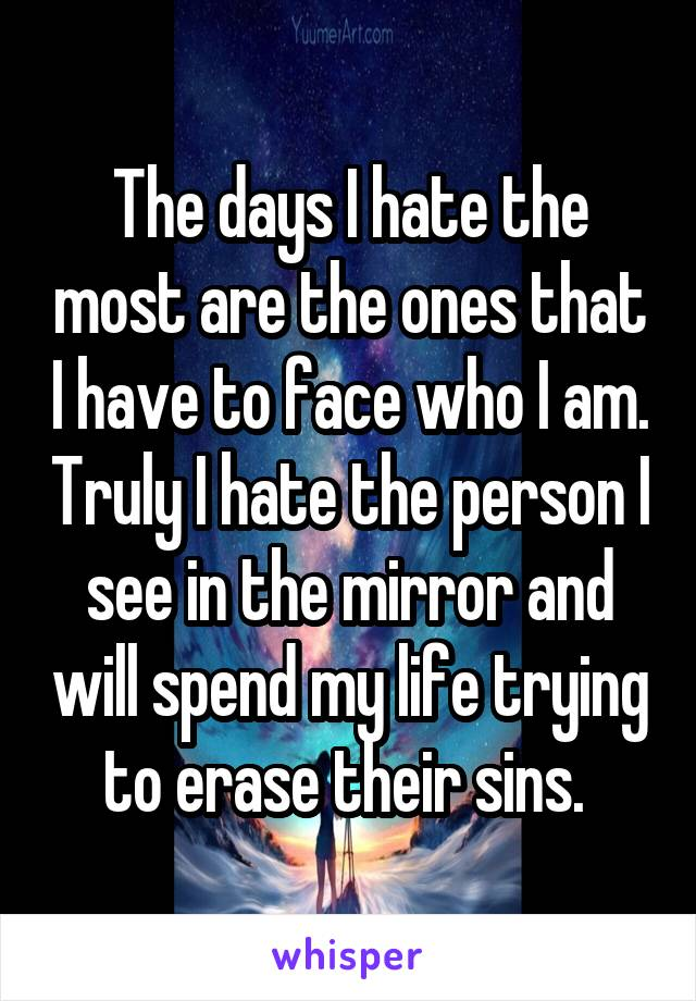 The days I hate the most are the ones that I have to face who I am. Truly I hate the person I see in the mirror and will spend my life trying to erase their sins.
