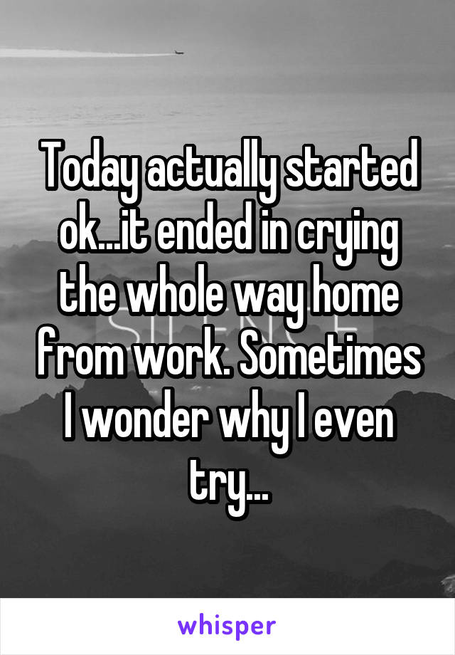 Today actually started ok...it ended in crying the whole way home from work. Sometimes I wonder why I even try...