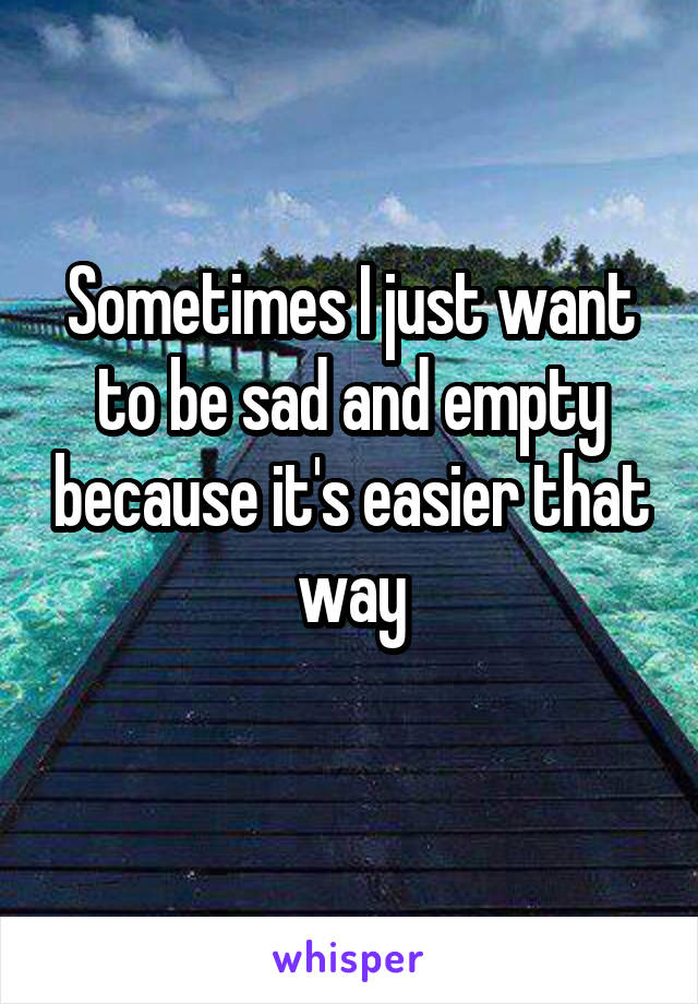 Sometimes I just want to be sad and empty because it's easier that way