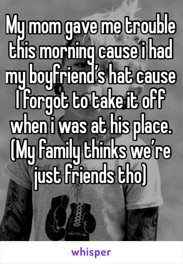 My mom gave me trouble this morning cause i had my boyfriend's hat cause I forgot to take it off when i was at his place. (My family thinks we're just friends tho)