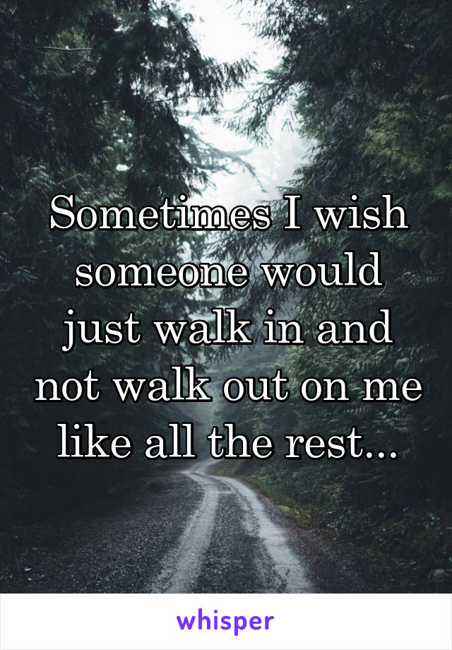 Sometimes I wish someone would just walk in and not walk out on me like all the rest...