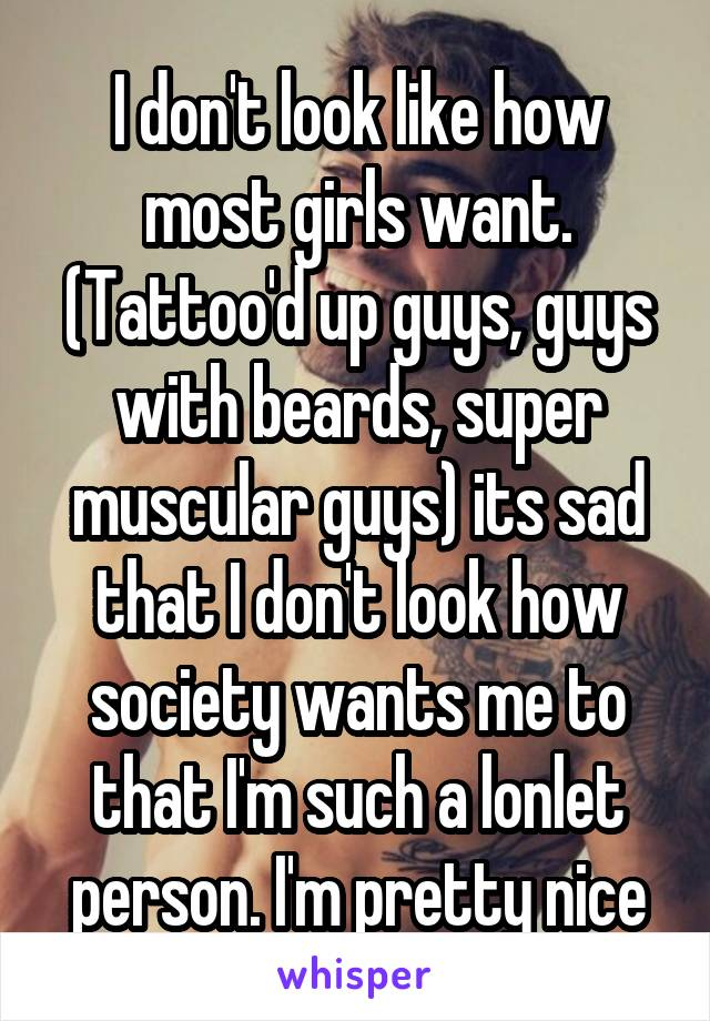 I don't look like how most girls want. (Tattoo'd up guys, guys with beards, super muscular guys) its sad that I don't look how society wants me to that I'm such a lonlet person. I'm pretty nice