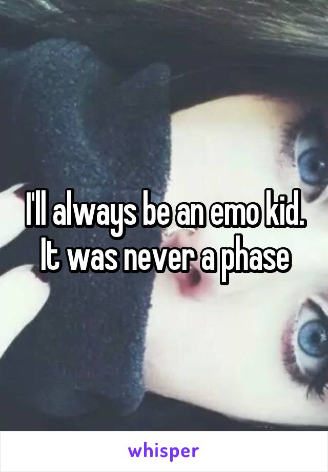 I'll always be an emo kid. It was never a phase