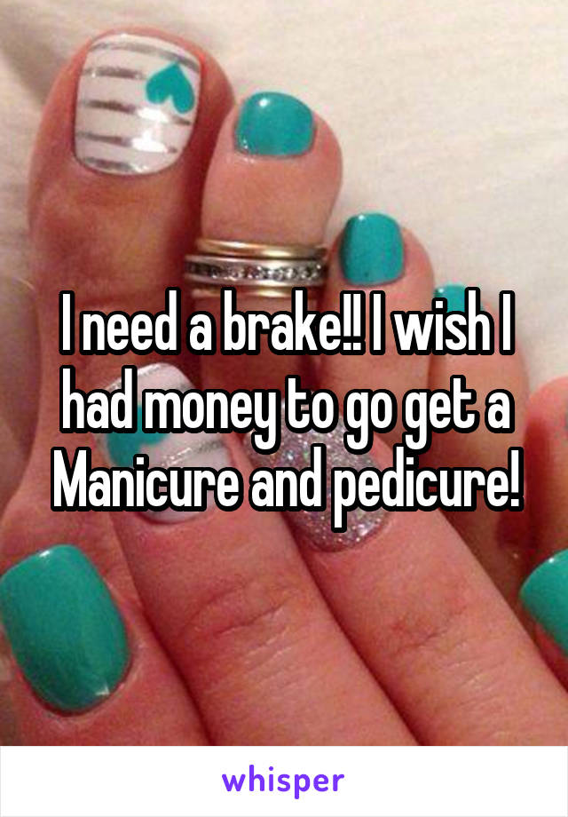 I need a brake!! I wish I had money to go get a Manicure and pedicure!