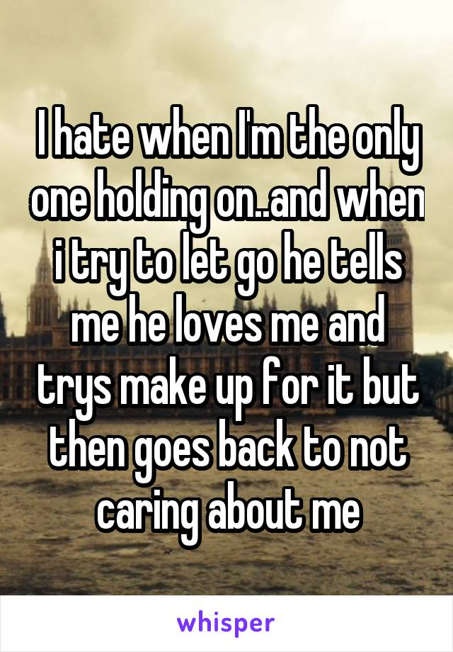 I hate when I'm the only one holding on..and when i try to let go he tells me he loves me and trys make up for it but then goes back to not caring about me
