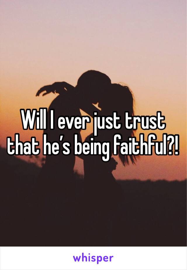 Will I ever just trust that he's being faithful?!