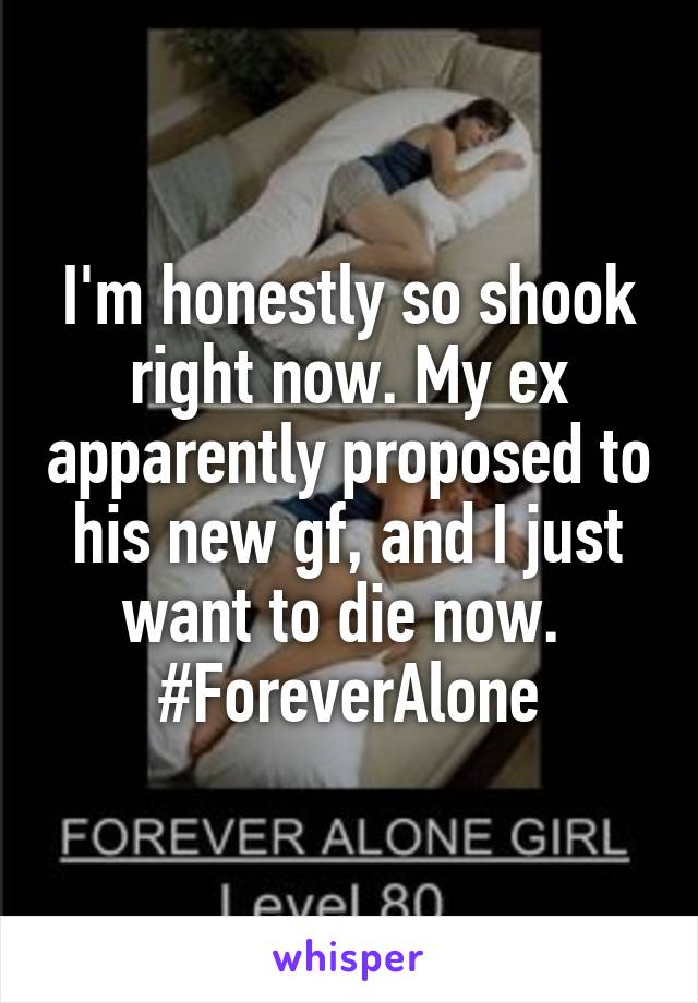 I'm honestly so shook right now. My ex apparently proposed to his new gf, and I just want to die now.  #ForeverAlone