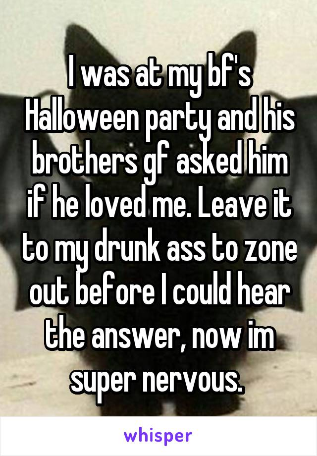 I was at my bf's Halloween party and his brothers gf asked him if he loved me. Leave it to my drunk ass to zone out before I could hear the answer, now im super nervous.